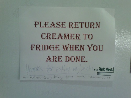 PLEASE RETURN CREAMER TO FRIDGE WHEN YOU ARE DONE. [thanks for eating my lunch...AND MINE!] [No problem Guys. Bring some more tomorrow. :) JP