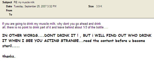 If you are going to drink my muscle milk, why dont you go ahead and drink all, there is no point to drink part of it and leave behind about 1/3 of the bottle...  IN OTHER WORDS...DON'T DRINK IT!, BUT I WILL FIND OUT WHO DRINK IT WHEN I SEE YOU ACTING STRANGE...read the content before u become steril.....thanks.