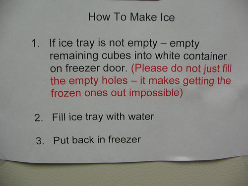 How to Make Ice 1. If the ice tray is not empty — empty remaining cubes into white container on freezer door. (Please do not just fill the empty holes - it makes getting the frozen ones out impossible.) 2. Fill ice tray with water. 3. Put back in freezer