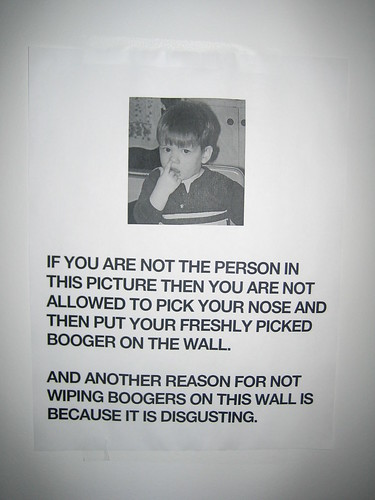 If you are not the person in the picture then you are not allowed to pick your nose and then put your freshly picked booger on the wall. And another reason for not wiping boogers on this wall is because it is disgusting.