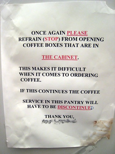 ONCE AGAIN PLEASE REFRAIN (STOP) FROM OPENING COFFEE BOXES THAT ARE IN THE CABINET. THIS MAKES IT DIFFICULT WHEN IT COMES TO ORDERING COFFEE. IF THIS CONTINUES THE COFFEE SERVICE IN THIS PANTRY WILL HAVE TO BE DISCONTINUED. THANK YOU
