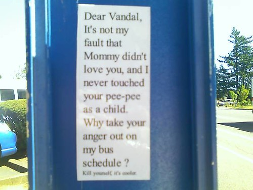 Dear Vandal, It's not my fault that Mommy didn't love you, and I never touched your pee-pee as a child. Why take your anger out on my bus schedule? Kill yourself. It's cooler.