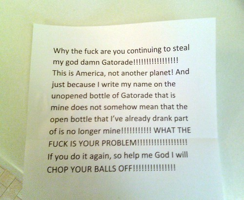 Why the fuck are you continuing to steal my god damn Gatorade!!!!!!!!!! This is America, not another planet! And just because I write my name on the unopened bottle of Gatorade that is mine does not somehow mean that the open bottle that I've already drank part of is no longer mine!!!!!!!!! WHAT THE FUCK IS YOUR PROBLEM!!!!!!!!!!! If you do it again, so help me God I will CHOP YOUR BALLS OFF!!!!!!!!!!!!!!!