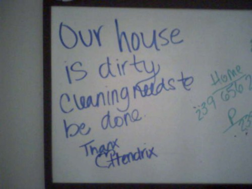 Our house is dirty. Cleaning needs to be done. Thanx, Hendrix