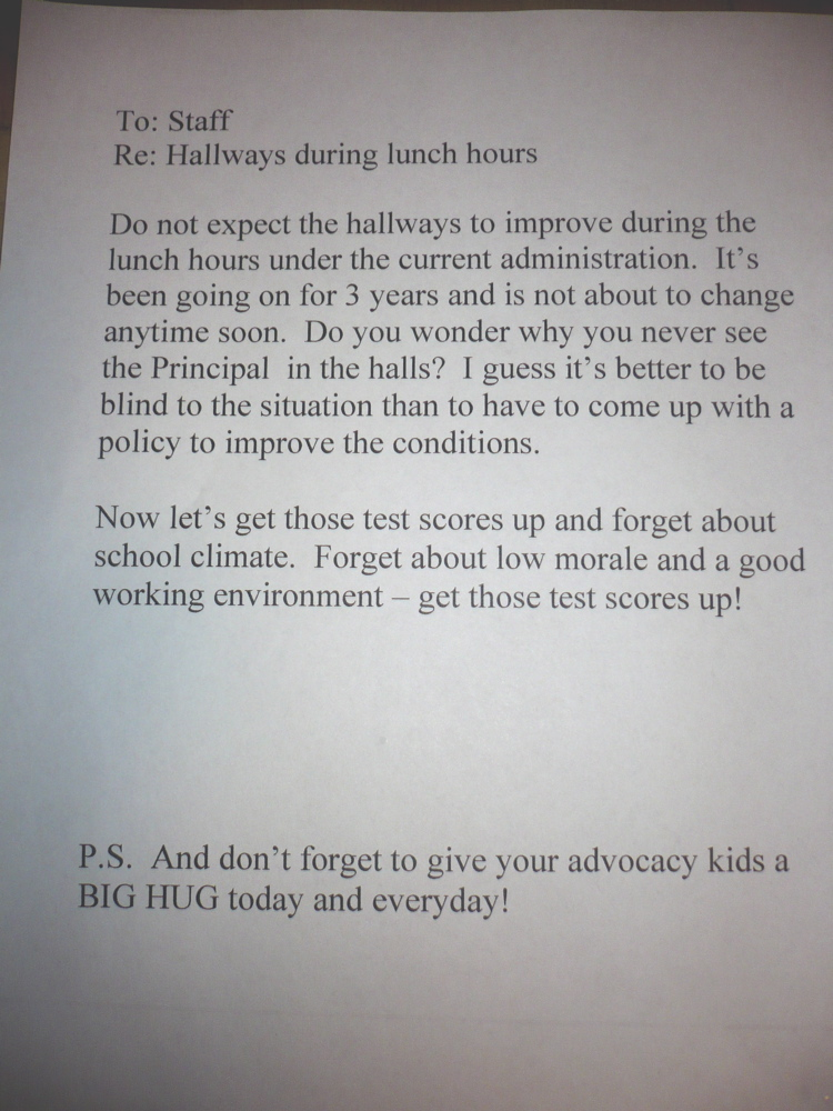 To: Staff Re: Hallways during lunch hours Do not expect the hallways to improve during lunch hours under the current administration. It's been going on for 3 years and is not about to change anytime soon. Do you wonder why you never see the Principal in the halls? I guess it's better to be blind to the situation that to have to come up with a policy to improve the conditions. Now let's get those test scores up and forget about school climate. Forget about low morale and a good working environment — get those test scores up! P.S. And don't forget to give you advocacy kids a BIG HUG today and everyday [sic]!