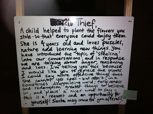 Dear Thief, A child helped to plant the flowers you stole - so that everyone could enjoy them. She is 4 years old and loves puzzles, nature, and learning new things. You have introduced the topic of 'stealing' into our conversations; and in response we are talking about anger, reasoning and loss. I'm telling you this because I would like you to replace the plants. I could say more offensive things that she cannot yet spell - but aren't, in a sometimes disappointing world; forgiveness and redemption greater things to believe in, and 'please' a nicer word to say - this is a request and an opportunity for yourself. Santa may come for you after all!