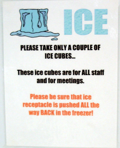 ICE. PLEASE TAKE ONLY A COUPLE OF ICE CUBES...These ice cubes are for ALL staff and for meetings. Please be sure that ice receptacle is pushed ALL the way BACK in the freezer!