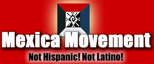Mexica Movement: NOT Hispanic! NOT Latino!