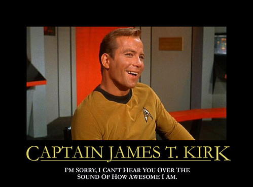 Captain James T.Kirk I'M sorry, I Can't Hear Your Over The Sound of How Awesome I Am.