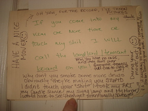 If you come into my room one more time or touch my shit I will call the landlord/tennant [sic] board on you.