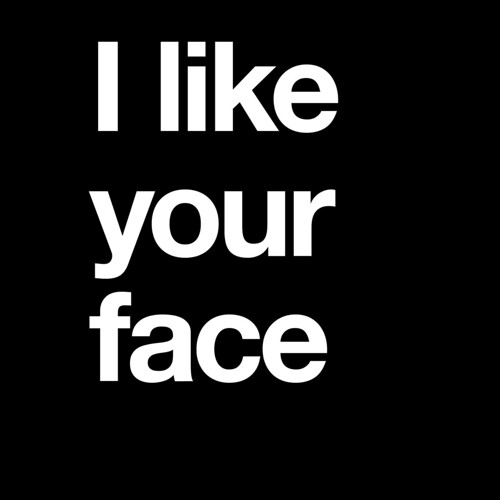 I like your face