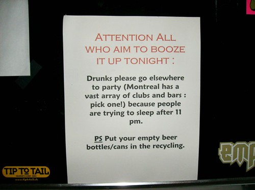 ATTENTION ALL WHO AIM TO BOOZE IT UP TONIGHT: Drunks please go elsewhere to party (Montreal has a vast array of clubs and bars: pick one!) because people are trying to sleep after 11 pm. PS Put your empty beer bottles/cans in the recycling.