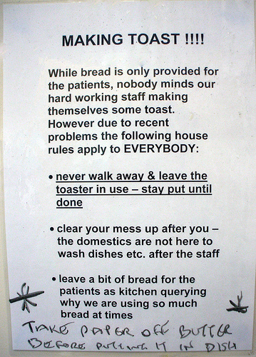 MAKING TOAST!!!! While bread is only provided for the patients, nobody minds our hard working staff making themselves some toast However due to recent problems to following rules apply to EVERYBODY