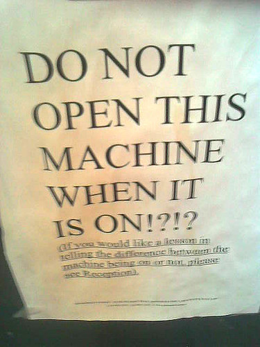 DO NOT OPEN THIS MACHINE WHEN IT IS ON!?!? If you would like a lesson in telling the difference between the machine being on or not, please see reception