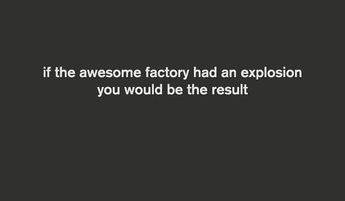 ComplimentBot 4000- If the awesome factory had an explosion, you would be the result
