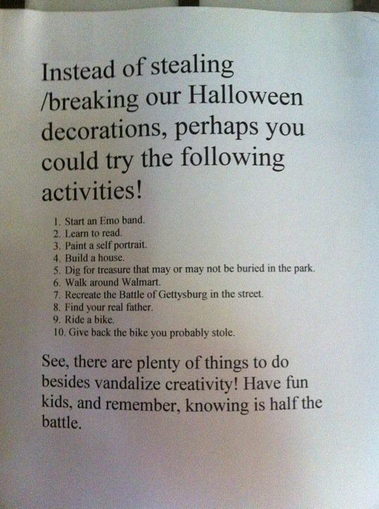 Instead of stealing/breaking our Halloween decorations, perhaps you could try the following activities! 1. Start an emo band 2. learn to read 3. paint a self portrait 4. build a house 5. dig for treasure that may or may not be buried in the park 6. walk around walmart 7. recreate the Battle of Gettysburg in the street 8. find your real father 9. ride a bike 10. give back the bike you probably stole  See, there are plenty of things to do besides vandalize creativity! Have fun kids, and remember, knowing is half the battle.