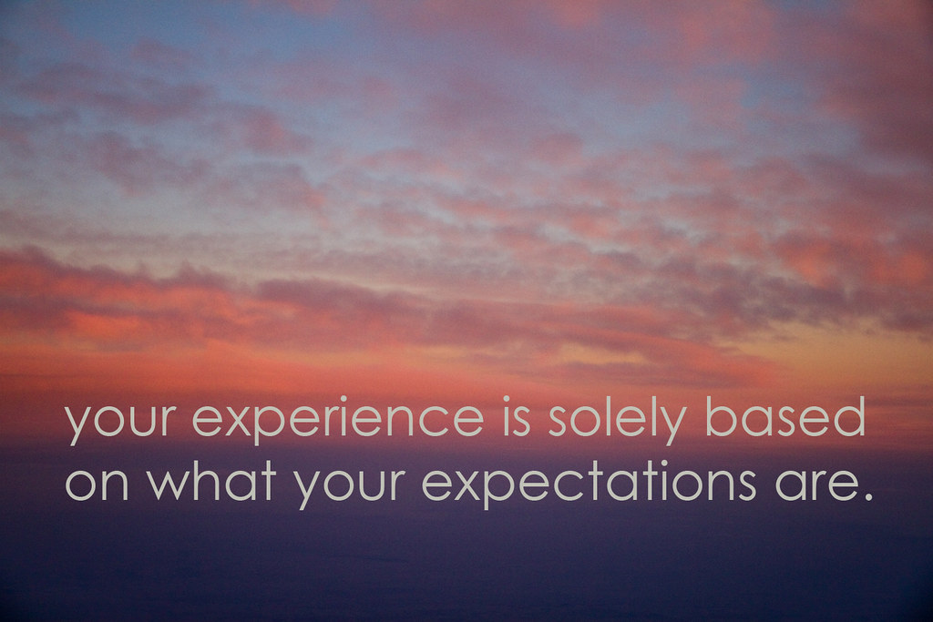 your experience is solely based on what your expectations are.