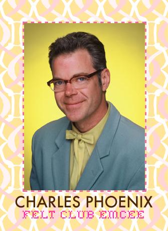Charles Phoenix will MC Felt Club!