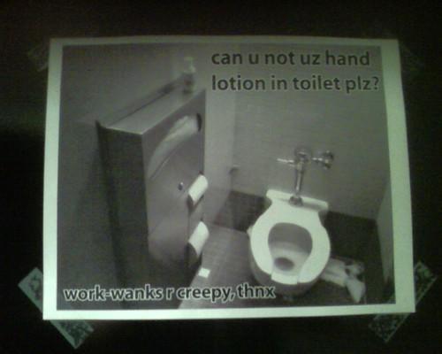 can u not uz hand lotion in toilet plz? work-wanks r creepy, thnx