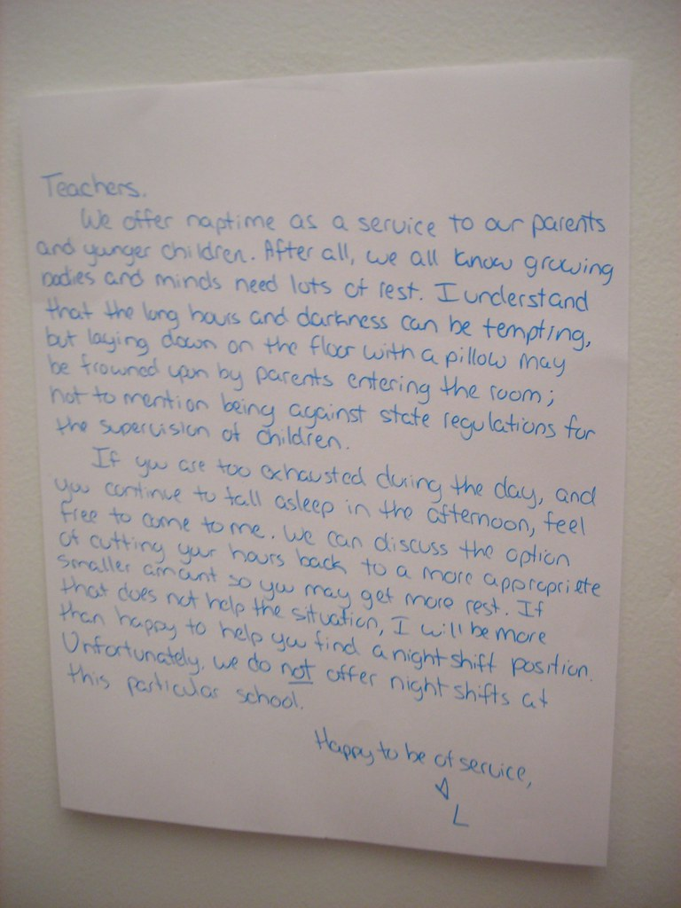 Teachers, We offer naptime as a service to our parents and younger children. After all, we all know growing bodies and minds need lots of rest. I understand that the long hours and darkness can be tempting, but laying down on the floor with a pillow may be frowned upon by parents entering the room; not to mention being against state regulations for the supervision of children. If you are too exhausted during the day, and you continue to fall asleep in the afternoon, feel free to come to me. We can discuss the option of cutting your hours back to a more appropriate smaller amount so you may get more rest. If that does not help the situation, I will be more than happy to help you find a night shift position. Unfortunately, we do NOT offer night shifts at this particular school. Happy to be of service, [heart] L