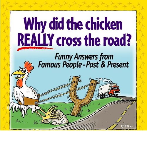 Why did the chicken cross the road ? |