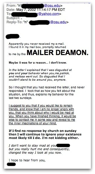 Apparently you never received my e-mail. I found it in my mail box, promptly returned to me by the MAILER DEAMON.