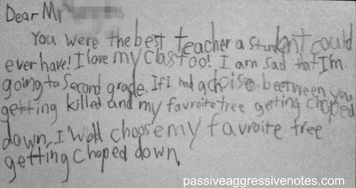 Dear Mr. [Redacted],  You were the best teacher a student could ever have!  I love my class too!  I am sad that I'm going to second grade.  If I had a choice between you getting killed and my favorite tree getting chopped down, I would choose my favorite tree getting chopped down.