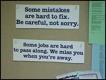 Some mistakes are hard to fix. Be careful, not sorry. Some jobs are hard to pass along. We miss you when you're away.