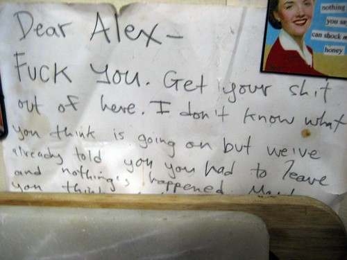 Dear Alex - Fuck you. Get your shit out of here. I don't know what you think is going on but we've already told you you had to leave and nothing's happened. Maybe you think...