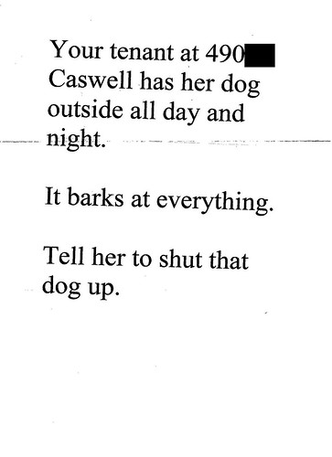 Your tenant at 490 Caswell has her dog outside all day and night. It barks at everything. Tell her to shut that dog up.