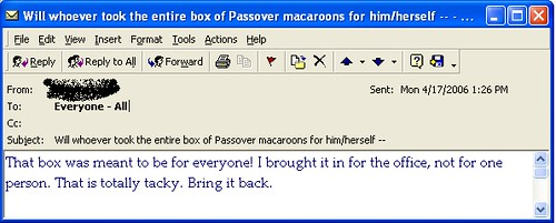 Will whoever took the entire box of Passover macaroons for him/herself...That box was meant to be for everyone! I brought it in for the office, not for one person. That is totally tacky. Bring it back.