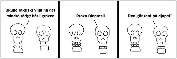 Skulle faktiskt vilja ha det mindre rörigt här i graven; Prova Clearasil; Den gör rent på djupet