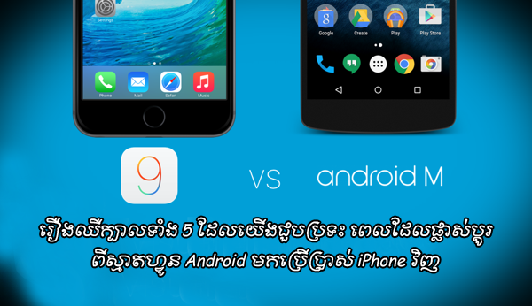 អ្នកដែលផ្លាស់ប្តូរពីស្មាតហ្វូន Android មកប្រើប្រាស់ iPhone វិញ ប្រាកដជាឈឺក្បាលជាមួយរឿងទាំង 5 យ៉ាងនេះ