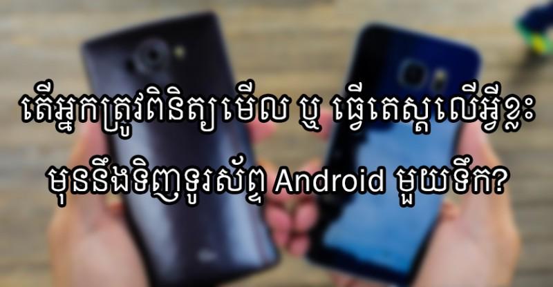 តើអ្នកត្រូវពិនិត្យមើល ឬ ធ្វើតេស្តលើអ្វីខ្លះមុននឹងទិញទូរស័ព្ទ Android មួយទឹក?