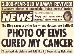 "1980s Quality American Journalism / Weekly World News - ""Photo of Elvis Cured My Cancer"" (ramalama_22) Tags: world party test news animal ed photo student slut farm quality extreme rifle hard cancer elvis agony rude anger pregnant supermarket assault medical aunt headline doctor american advice candidate daycare redneck date mummy corpse dear weekly 1980s cheap ultra cure journalism hostile core tabloid barnyard columnist dotti insulting cruel bigot outspoken baffled paternity"