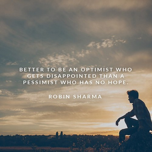 Better to be an optimist who gets disappointed than a pessimist who has no hope.