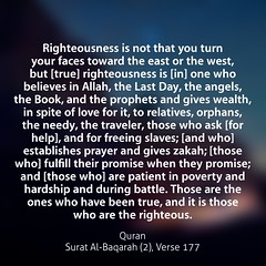 Righteousness is not that you turn your faces toward the east or the west, but [true] righteousness is [in] one who believes in Allah, the Last Day, the angels, the Book, and the prophets and gives wealth, in spite of love for it, to relatives, orphans, t (Do Not Forget Allah) Tags: world life color english writing word book truth flickr peace message muslim islam text faith think feel culture lifestyle quotes bengal bangladesh prophet bangla allah jannah islamic quran verse surah bengali surat bangladeshi bukhari zikir hadith jahannam zikr dhikr ayat  monochorome  ayats namesofallah flickraward sahih  asmaulhusna bookofallah islamicquotes