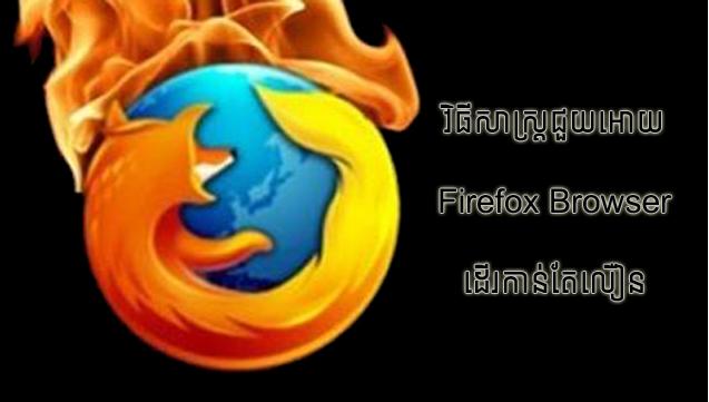វិធីងាយៗជួយអោយ Firefox ដើរកាន់តែលឿនជាងមុន!