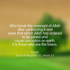 Who break the covenant of Allah after contracting it and sever that which Allah has ordered to be joined and cause corruption on earth. It is those who are the losers. (Do Not Forget Allah) Tags: world life color english writing word book truth flickr peace message muslim islam text faith think feel culture lifestyle quotes bengal bangladesh prophet bangla allah jannah islamic quran verse surah bengali surat bangladeshi bukhari zikir hadith jahannam zikr dhikr ayat  monochorome  ayats namesofallah flickraward sahih  asmaulhusna bookofallah islamicquotes