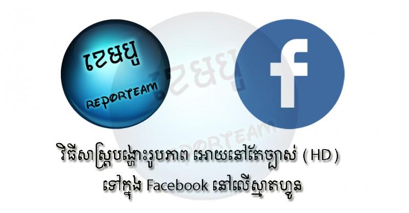 វិធីសាស្រ្តក្នុងការបង្ហោះរូបភាពអោយបានកម្រិត HD ទៅក្នុង Facebook នៅលើស្មាតហ្វូន!
