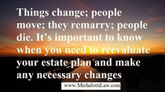 #estateplanning Creating an Estate Plan is wonderful. However, circumstances change, and its important to be aware of when you need to reevaluate your estate plan. Things change; people move; they remarry; people die. Its important to know when you need (Michelotti and Associates, Ltd) Tags: chicago illinois divorce kanecounty lawyers attorney cookcounty lakecounty bankruptcy dupagecounty estateplanning willcounty assetprotection irsproblems chicagoattorney foreclosuredefense chicagolawfirm estateplanningchicago josephmichelotti michelottilawfirm