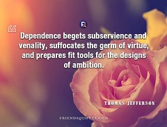 Thomas Jefferson Quote Dependence begets subservience (Friends Quotes) Tags: ambition american begets dependence designs fit germ jefferson popularauthor prepares president subservience suffocates thomasjefferson tools venality virtue