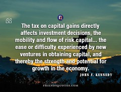 John F. Kennedy Quote tax capital gains (Friends Quotes) Tags: affects american capital decisions difficulty directly ease economy experienced flow gains growth investment johnfkennedy kennedy mobility new obtaining popularauthor potential president risk strength tax ventures