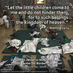 This photo was put out by the organization running this center. These are children taken at the border, not from people illegally crossing the border. No crime was committed, yet the kids were taken and warehoused here. If you can't see this as wrong then (Christian Sanity) Tags: christian church