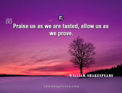 William Shakespeare Quote Praise tasted prove (Friends Quotes) Tags: dramatist english popularauthor praise prove shakespeare tasted williamshakespeare