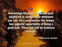 Abraham Lincoln Quote Discourage litigation Persuade (Friends Quotes) Tags: abrahamlincoln american be being business can compromise discourage enough good lawyer lincoln litigation man neighbors opportunity peacemaker persuade popularauthor president still superior there whenever will