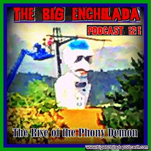 BIG ENCHILADA 121: The Rise of the Phony Demon