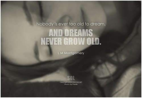 L.M. Montgomery Nobody is ever too old to dream. And dreams never grow old