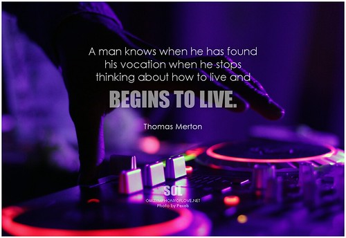 Thomas Merton A man knows when he has found his vocation when he stops thinking about how to live and begins to live